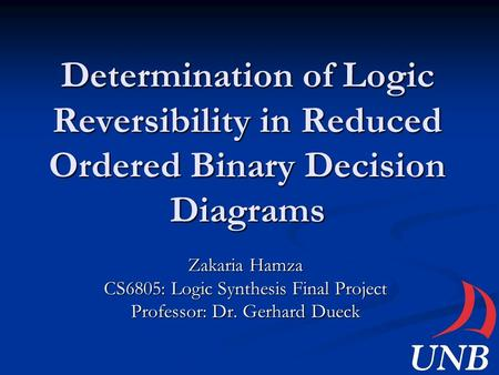 Determination of Logic Reversibility in Reduced Ordered Binary Decision Diagrams Zakaria Hamza CS6805: Logic Synthesis Final Project Professor: Dr. Gerhard.
