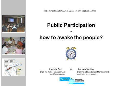 Public Participation - how to awake the people? Project meeting ENWAMA in Budapest, 28. September 2009 Leonie Goll & Andrea Wolter Dipl. Ing. Water ManagementDipl.