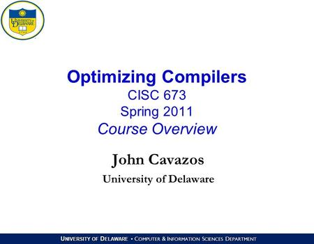 U NIVERSITY OF D ELAWARE C OMPUTER & I NFORMATION S CIENCES D EPARTMENT Optimizing Compilers CISC 673 Spring 2011 Course Overview John Cavazos University.