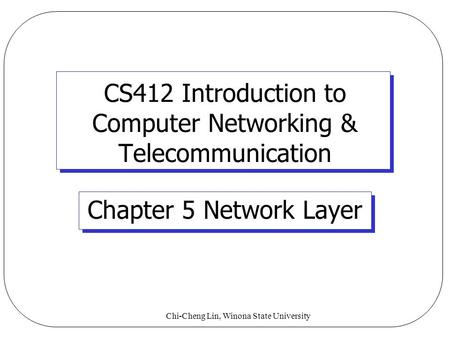 Chi-Cheng Lin, Winona State University CS412 Introduction to Computer Networking & Telecommunication Chapter 5 Network Layer.