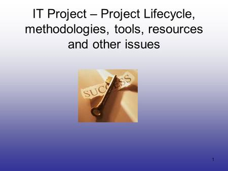 1 IT Project – Project Lifecycle, methodologies, tools, resources and other issues.