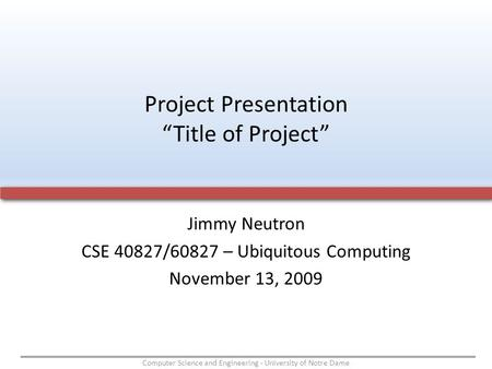 Computer Science and Engineering - University of Notre Dame Jimmy Neutron CSE 40827/60827 – Ubiquitous Computing November 13, 2009 Project Presentation.