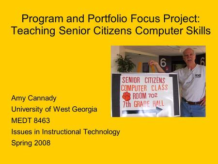 Program and Portfolio Focus Project: Teaching Senior Citizens Computer Skills Amy Cannady University of West Georgia MEDT 8463 Issues in Instructional.