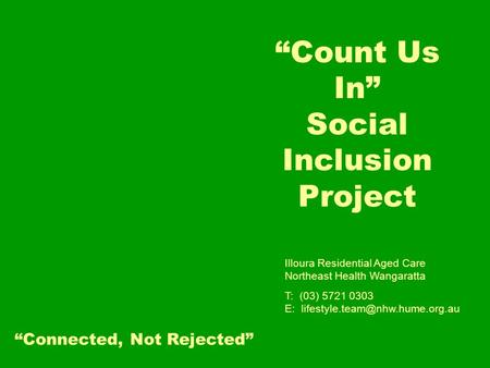 """Count Us In"" Social Inclusion Project Illoura Residential Aged Care Northeast Health Wangaratta T: (03) 5721 0303 E: ""Connected,"