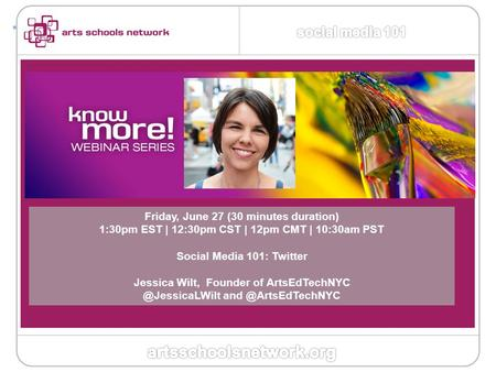 + Friday, June 27 (30 minutes duration) 1:30pm EST | 12:30pm CST | 12pm CMT | 10:30am PST Social Media 101: Twitter Jessica Wilt, Founder of ArtsEdTechNYC.