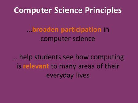 Computer Science Principles...broaden participation in computer science … help students see how computing is relevant to many areas of their everyday lives.