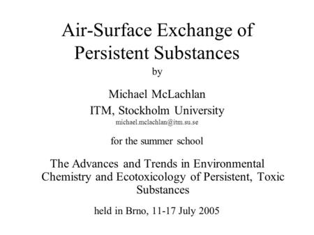 Air-Surface Exchange of Persistent Substances by Michael McLachlan ITM, Stockholm University for the summer school The Advances.