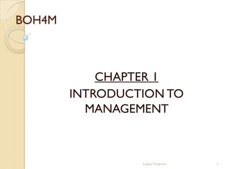 BOH4M CHAPTER 1 INTRODUCTION TO MANAGEMENT 1Lajipe Faleyimu.