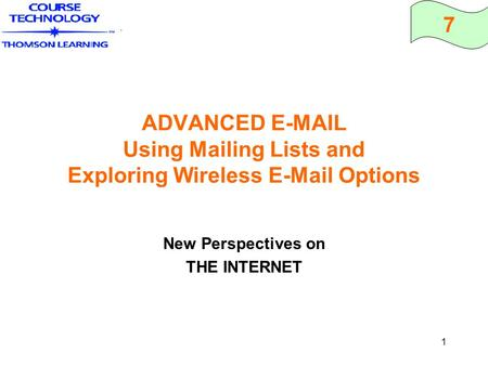 7 1 ADVANCED E-MAIL Using Mailing Lists and Exploring Wireless E-Mail Options New Perspectives on THE INTERNET.
