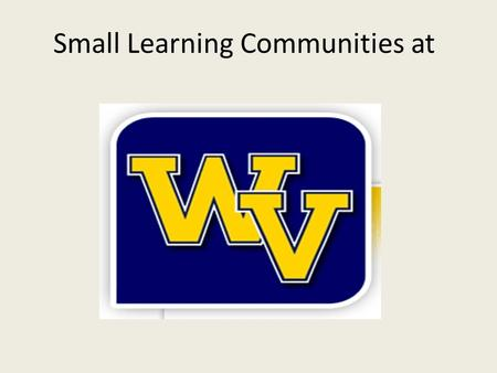 Small Learning Communities at. What is a Small Learning Community? The breakdown of a large school into smaller schools within a school An environment.