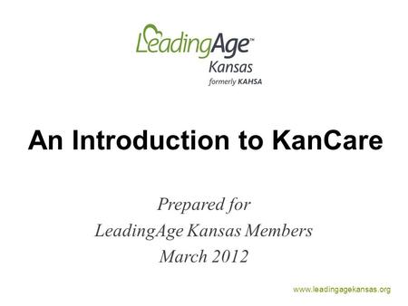 Www.leadingagekansas.org An Introduction to KanCare Prepared for LeadingAge Kansas Members March 2012.