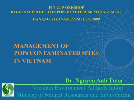 1 MANAGEMENT OF POPs CONTAMINATED SITES IN VIETNAM Dr. Nguyen Anh Tuan Vietnam Environment Administration Ministry of Natural Resources and Environment.