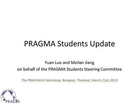 PRAGMA Students Update Yuan Luo and Meilan Jiang on behalf of the PRAGMA Students Steering Committee The PRAGMA24 Workshop, Bangkok, Thailand, March 21st,