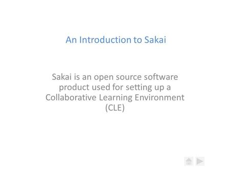 An Introduction to Sakai Sakai is an open source software product used for setting up a Collaborative Learning Environment (CLE)