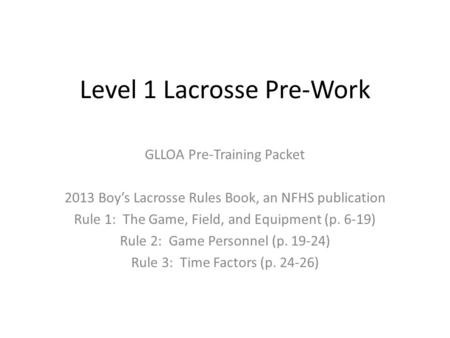 Level 1 Lacrosse Pre-Work GLLOA Pre-Training Packet 2013 Boy's Lacrosse Rules Book, an NFHS publication Rule 1: The Game, Field, and Equipment (p. 6-19)