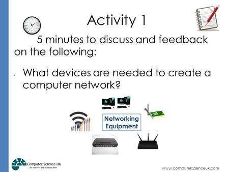 Www.computerscienceuk.com Activity 1 5 minutes to discuss and feedback on the following: What devices are needed to create a computer network?