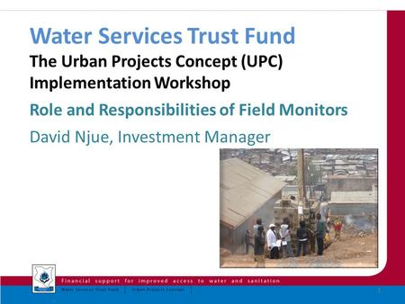 Water Services Trust Fund The Urban Projects Concept (UPC) Implementation Workshop Role and Responsibilities of Field Monitors David Njue, Investment.