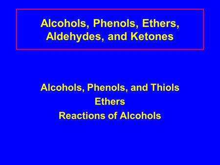 Alcohols, Phenols, Ethers, Aldehydes, and Ketones Alcohols, Phenols, and Thiols Ethers Reactions of Alcohols.