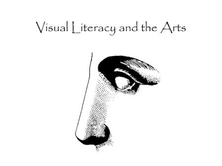 "Visual Literacy and the Arts What is Visual Literacy? ""Visual literacy is the ability to interpret, use, appreciate, and create images using both conventional."