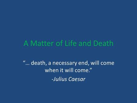 "A Matter of Life and Death ""… death, a necessary end, will come when it will come."" -Julius Caesar."