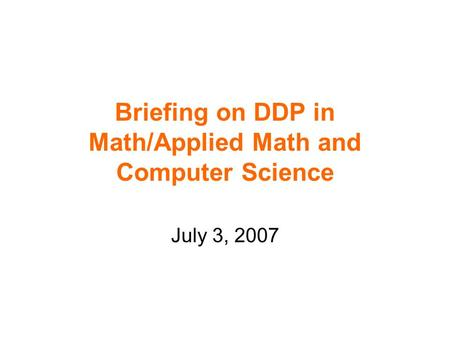 Briefing on DDP in Math/Applied Math and Computer Science July 3, 2007.