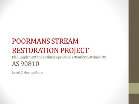 POORMANS STREAM RESTORATION PROJECT Plan, implement and evaluate a personal action for sustainability AS 90810 Level 2 Horticulture.