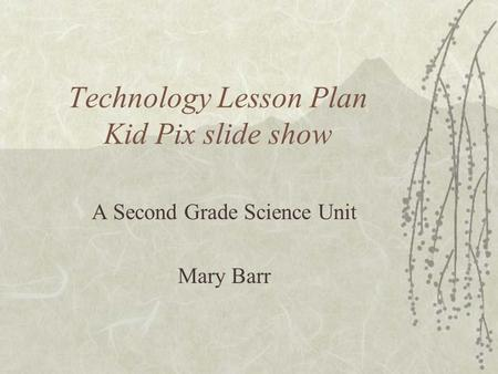 Technology Lesson Plan Kid Pix slide show A Second Grade Science Unit Mary Barr.