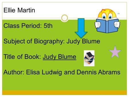 Ellie Martin Class Period: 5th Subject of Biography: Judy Blume Title of Book: Judy Blume Author: Elisa Ludwig and Dennis Abrams.