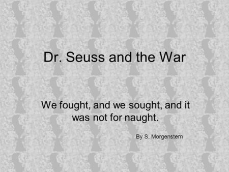 Dr. Seuss and the War We fought, and we sought, and it was not for naught. By S. Morgenstern.