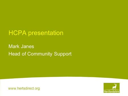 Www.hertsdirect.org HCPA presentation Mark Janes Head of Community Support.