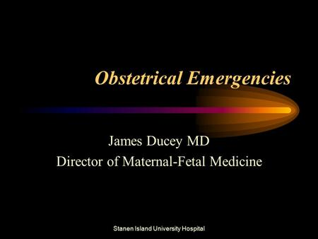 Stanen Island University Hospital Obstetrical Emergencies James Ducey MD Director of Maternal-Fetal Medicine.