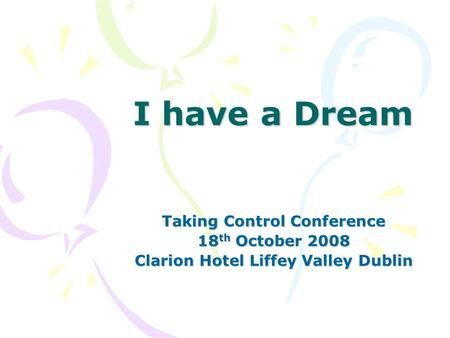 I have a Dream Taking Control Conference 18 th October 2008 Clarion Hotel Liffey Valley Dublin.