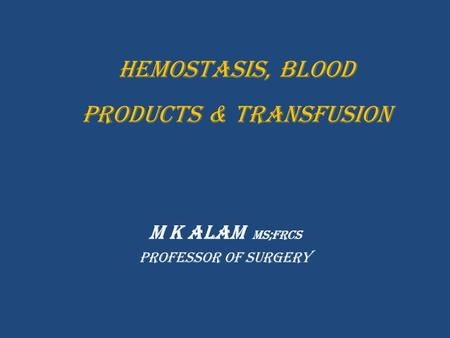 Hemostasis, BLOOD PRODUCTS & TRANSFUSION M K Alam MS;FRCS Professor of Surgery.
