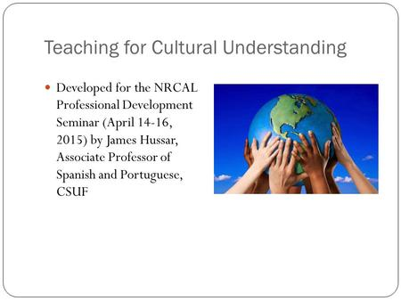 Teaching for Cultural Understanding Developed for the NRCAL Professional Development Seminar (April 14-16, 2015) by James Hussar, Associate Professor of.