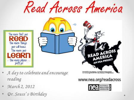 Read Across America A day to celebrate and encourage reading March 2, 2012 Dr. Seuss' s Birthday.