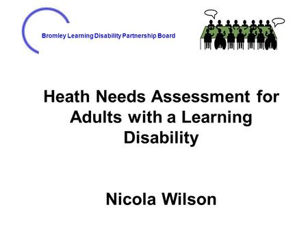 Bromley Learning Disability Partnership Board Heath Needs Assessment for Adults with a Learning Disability Nicola Wilson.