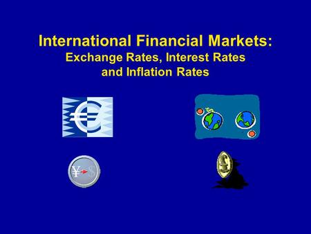 International Financial Markets: Exchange Rates, Interest Rates and Inflation Rates.