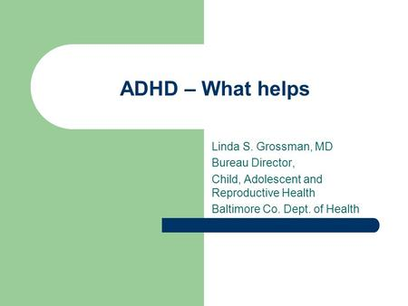 ADHD – What helps Linda S. Grossman, MD Bureau Director, Child, Adolescent and Reproductive Health Baltimore Co. Dept. of Health.