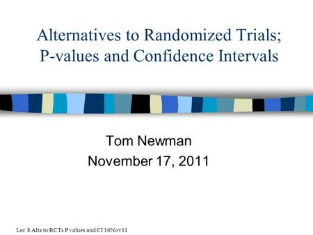 Alternatives to Randomized Trials; P-values and Confidence Intervals Tom Newman November 17, 2011 Lec 8 Alts to RCTs P values and CI 16Nov11.