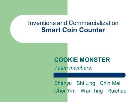 Inventions and Commercialization Smart Coin Counter COOKIE MONSTER Team members: Shanyu Shi Ling Chin Mei Chor Yim Wan Ting Ruichao.