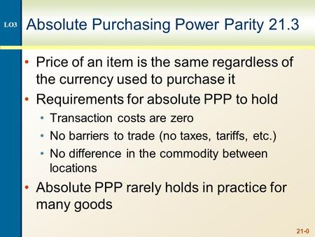 21-0 Absolute Purchasing Power Parity 21.3 Price of an item is the same regardless of the currency used to purchase it Requirements for absolute PPP to.