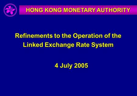 HONG KONG MONETARY AUTHORITY Refinements to the Operation of the Linked Exchange Rate System 4 July 2005.