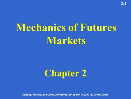 Options, Futures, and Other Derivatives, 5th edition © 2002 by John C. Hull 2.1 Mechanics of Futures Markets Chapter 2.