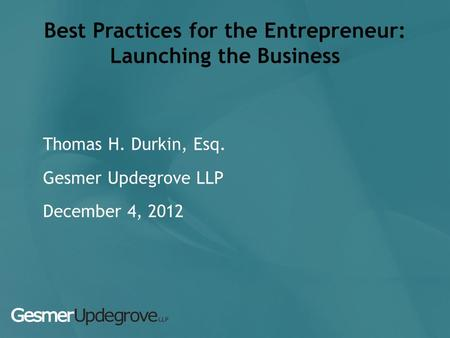 Best Practices for the Entrepreneur: Launching the Business Thomas H. Durkin, Esq. Gesmer Updegrove LLP December 4, 2012.