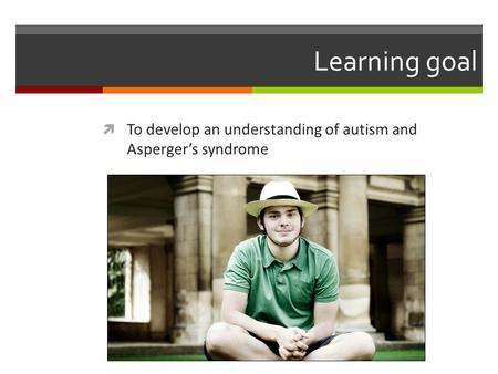 Learning goal  To develop an understanding of autism and Asperger's syndrome.