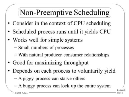 Lecture 6 Page 1 CS 111 Online Non-Preemptive Scheduling Consider in the context of CPU scheduling Scheduled process runs until it yields CPU Works well.