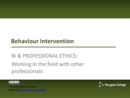Behaviour Intervention BI & PROFESSIONAL ETHICS: Working in the field with other professionals 1 This software is licensed under the BC Commons License.BC.