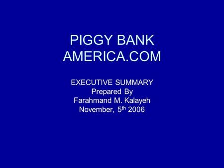 PIGGY BANK AMERICA.COM EXECUTIVE SUMMARY Prepared By Farahmand M. Kalayeh November, 5 th 2006.