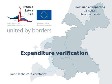 Expenditure verification Joint Technical Secretariat Seminar on reporting 13 August Rezekne, Latvia.