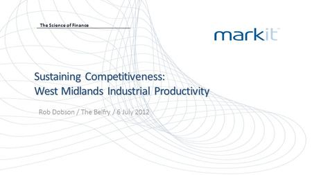 Sustaining Competitiveness: West Midlands Industrial Productivity Rob Dobson / The Belfry / 6 July 2012 The Science of Finance.